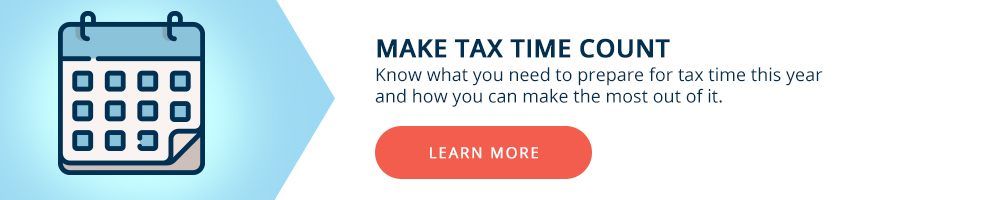 Make tax time count. Know what you need to prepare for tax time this year.